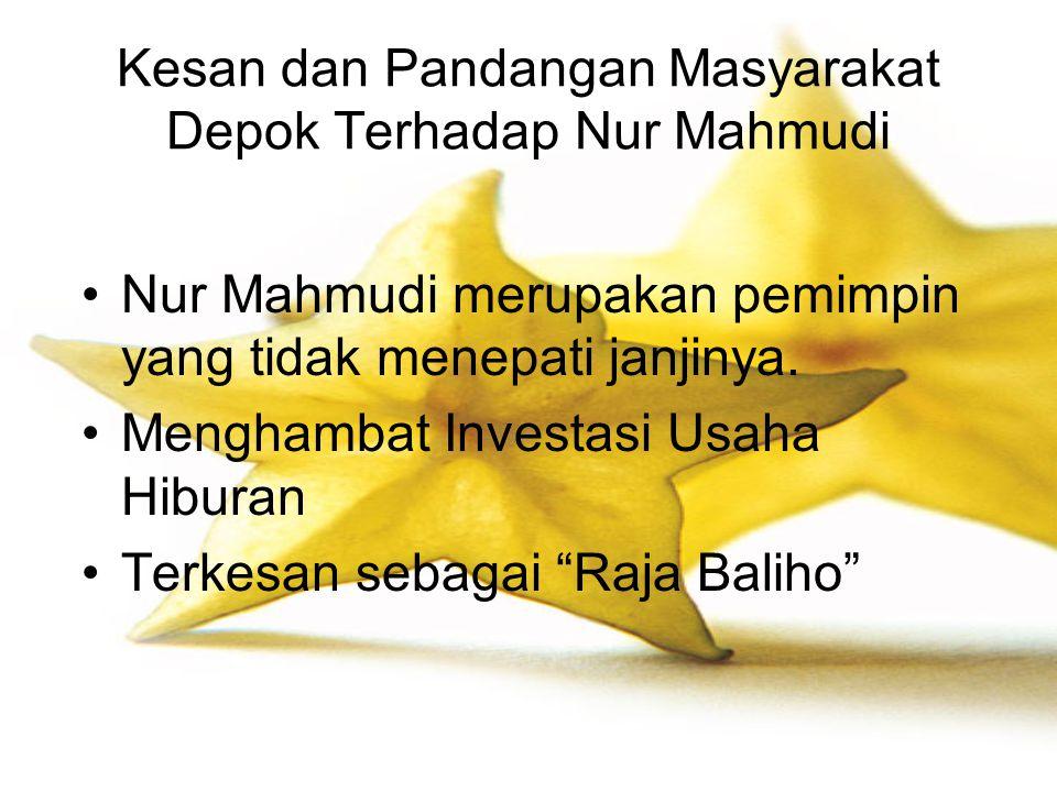 Kesan dan Pandangan Masyarakat Depok Terhadap Nur Mahmudi Nur Mahmudi merupakan pemimpin yang tidak menepati janjinya. Menghambat Investasi Usaha Hibu