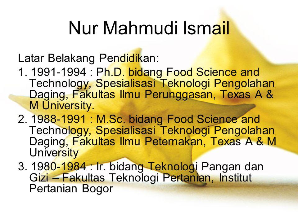 Nur Mahmudi Ismail Latar Belakang Pendidikan: 1. 1991-1994 : Ph.D. bidang Food Science and Technology, Spesialisasi Teknologi Pengolahan Daging, Fakul