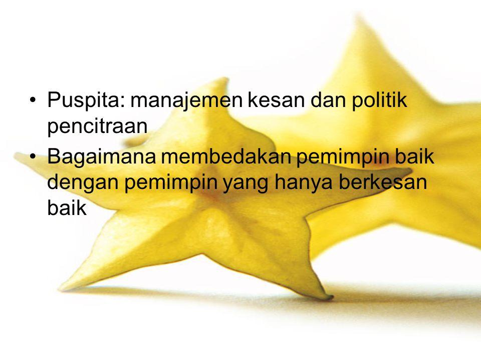 Puspita: manajemen kesan dan politik pencitraan Bagaimana membedakan pemimpin baik dengan pemimpin yang hanya berkesan baik