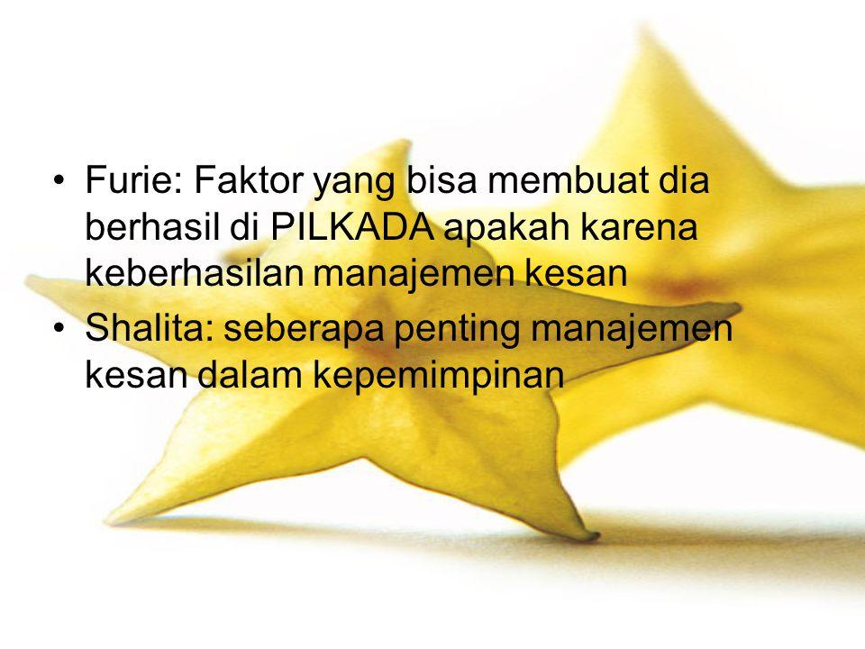 Furie: Faktor yang bisa membuat dia berhasil di PILKADA apakah karena keberhasilan manajemen kesan Shalita: seberapa penting manajemen kesan dalam kep