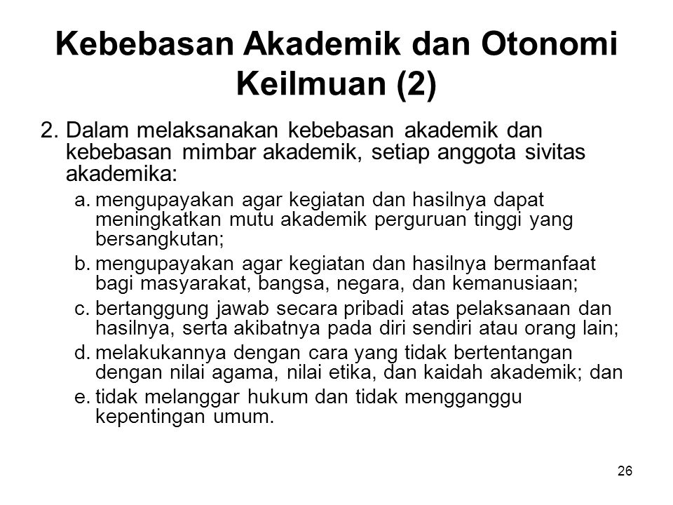 26 Kebebasan Akademik dan Otonomi Keilmuan (2) 2.Dalam melaksanakan kebebasan akademik dan kebebasan mimbar akademik, setiap anggota sivitas akademika