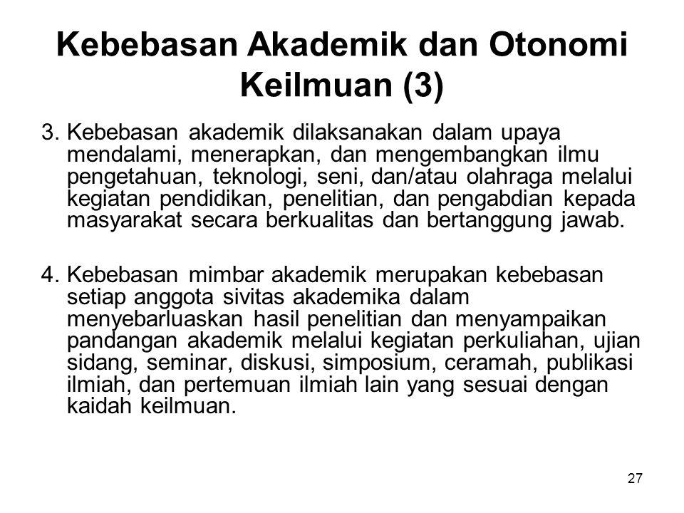 27 Kebebasan Akademik dan Otonomi Keilmuan (3) 3.Kebebasan akademik dilaksanakan dalam upaya mendalami, menerapkan, dan mengembangkan ilmu pengetahuan