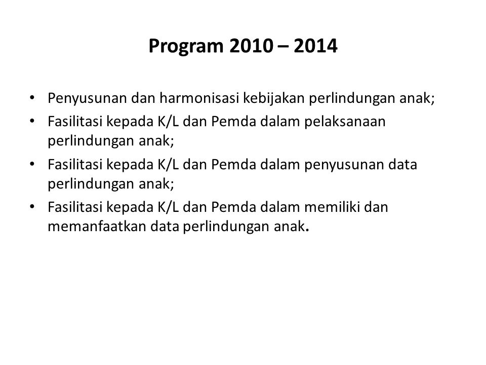 Program 2010 – 2014 Penyusunan dan harmonisasi kebijakan perlindungan anak; Fasilitasi kepada K/L dan Pemda dalam pelaksanaan perlindungan anak; Fasil