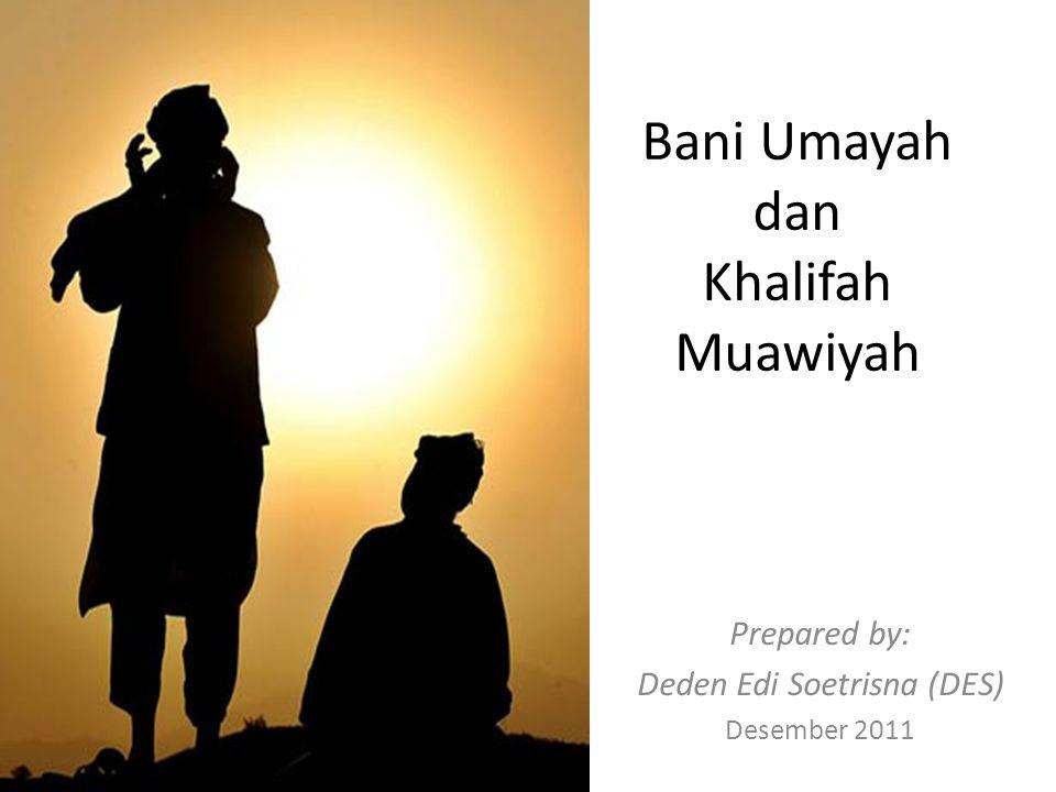 Bani Umayah dan Khalifah Muawiyah Prepared by: Deden Edi Soetrisna (DES) Desember 2011