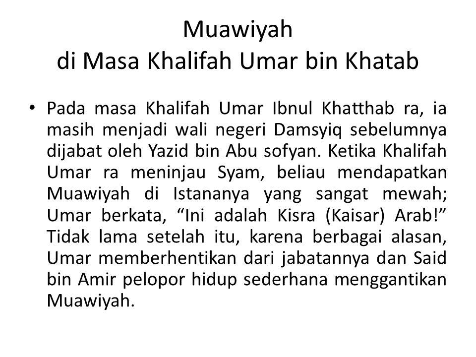 Muawiyah di Masa Khalifah Umar bin Khatab Pada masa Khalifah Umar Ibnul Khatthab ra, ia masih menjadi wali negeri Damsyiq sebelumnya dijabat oleh Yazid bin Abu sofyan.