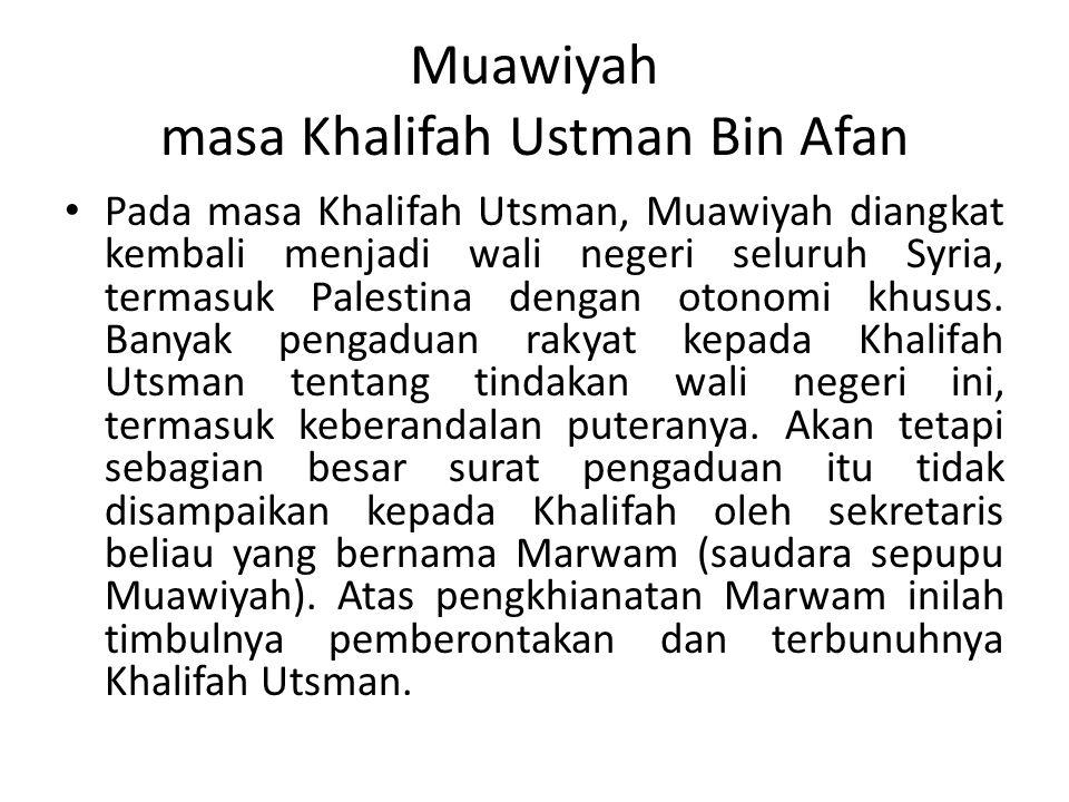 Muawiyah masa Khalifah Ustman Bin Afan Pada masa Khalifah Utsman, Muawiyah diangkat kembali menjadi wali negeri seluruh Syria, termasuk Palestina dengan otonomi khusus.