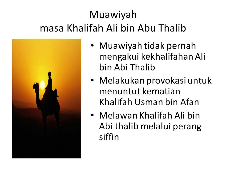 Muawiyah tidak pernah mengakui kekhalifahan Ali bin Abi Thalib Melakukan provokasi untuk menuntut kematian Khalifah Usman bin Afan Melawan Khalifah Ali bin Abi thalib melalui perang siffin Muawiyah masa Khalifah Ali bin Abu Thalib