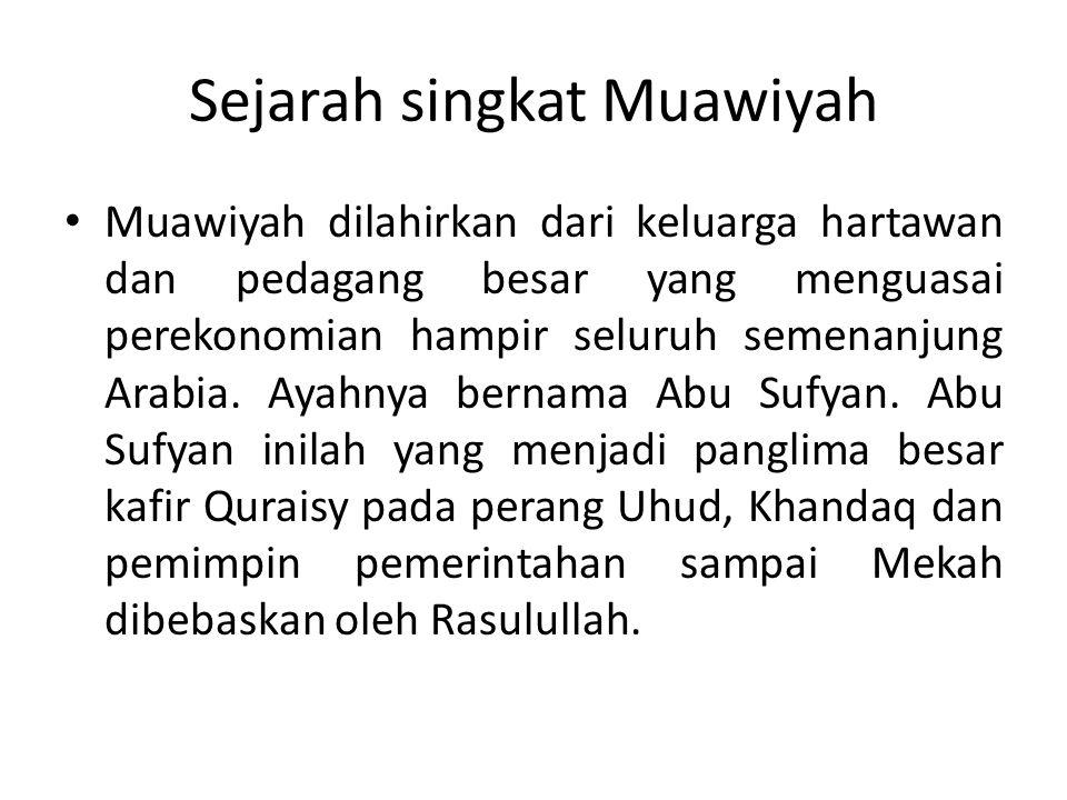 Sejarah singkat Muawiyah Muawiyah dilahirkan dari keluarga hartawan dan pedagang besar yang menguasai perekonomian hampir seluruh semenanjung Arabia.