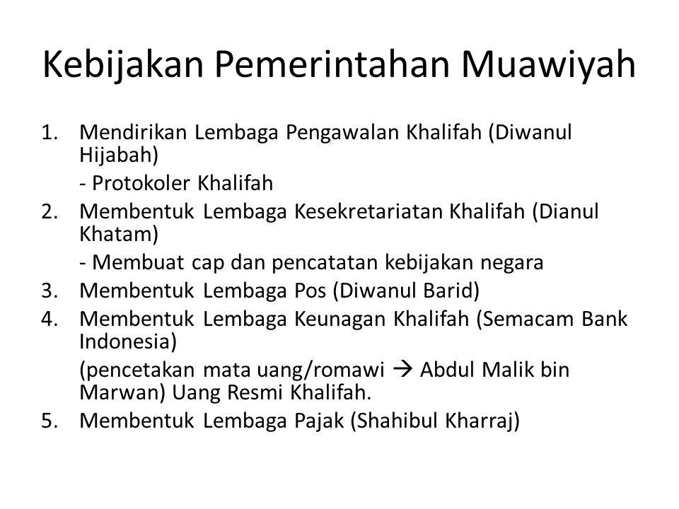 Kebijakan Pemerintahan Muawiyah 1.Mendirikan Lembaga Pengawalan Khalifah (Diwanul Hijabah) - Protokoler Khalifah 2.Membentuk Lembaga Kesekretariatan Khalifah (Dianul Khatam) - Membuat cap dan pencatatan kebijakan negara 3.