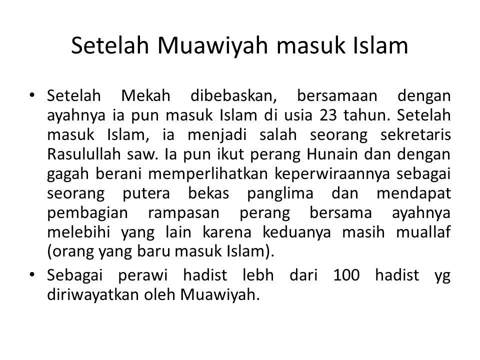 Setelah Muawiyah masuk Islam Setelah Mekah dibebaskan, bersamaan dengan ayahnya ia pun masuk Islam di usia 23 tahun. Setelah masuk Islam, ia menjadi s