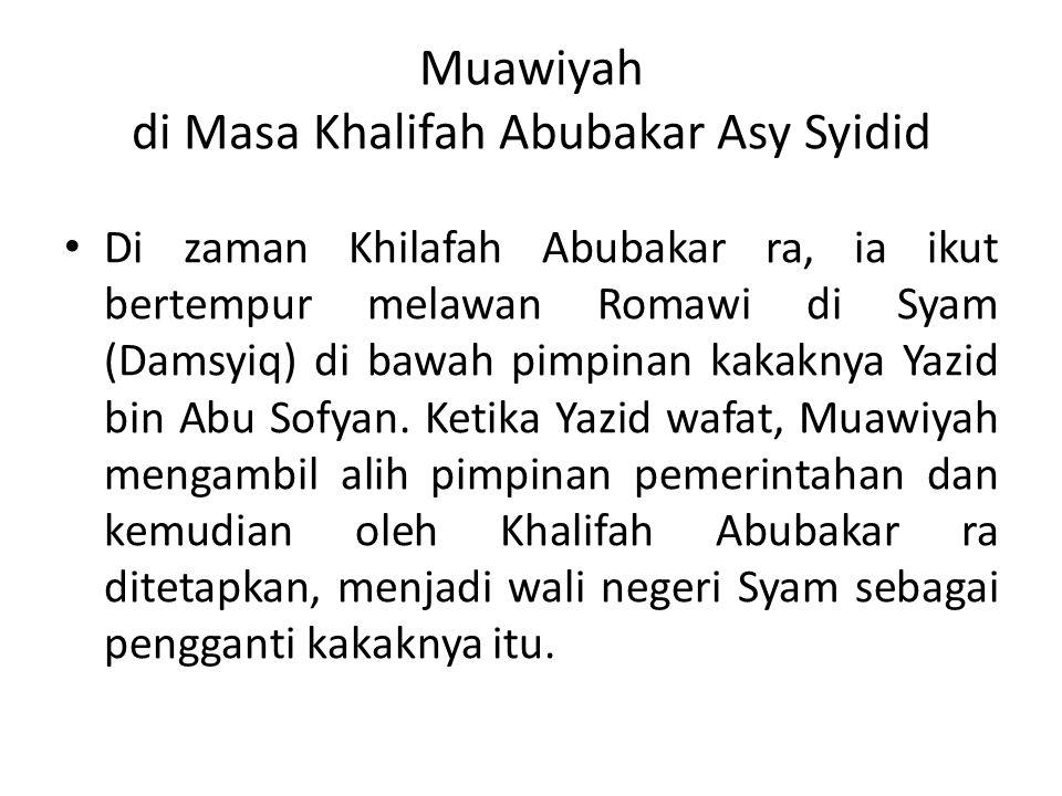 Muawiyah di Masa Khalifah Abubakar Asy Syidid Di zaman Khilafah Abubakar ra, ia ikut bertempur melawan Romawi di Syam (Damsyiq) di bawah pimpinan kakaknya Yazid bin Abu Sofyan.