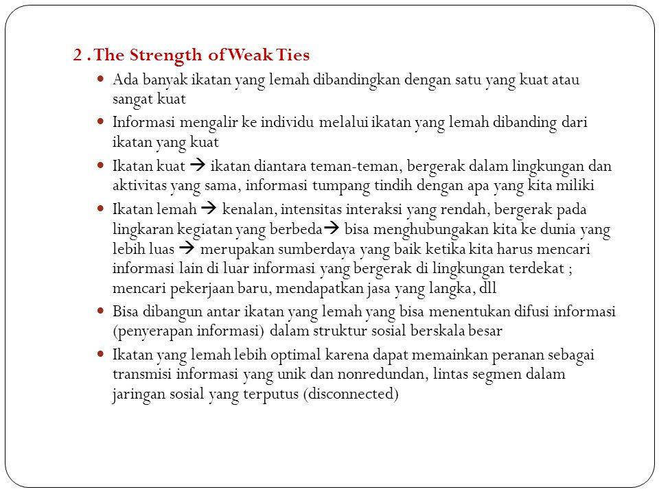 2. The Strength of Weak Ties Ada banyak ikatan yang lemah dibandingkan dengan satu yang kuat atau sangat kuat Informasi mengalir ke individu melalui i