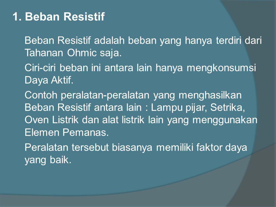 1. Beban Resistif Beban Resistif adalah beban yang hanya terdiri dari Tahanan Ohmic saja. Ciri-ciri beban ini antara lain hanya mengkonsumsi Daya Akti