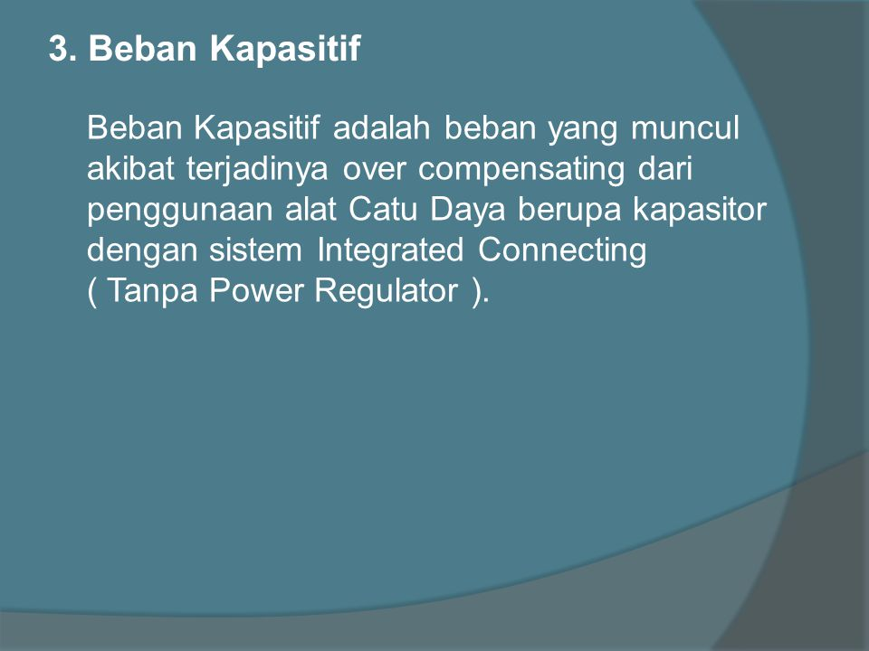 3. Beban Kapasitif Beban Kapasitif adalah beban yang muncul akibat terjadinya over compensating dari penggunaan alat Catu Daya berupa kapasitor dengan