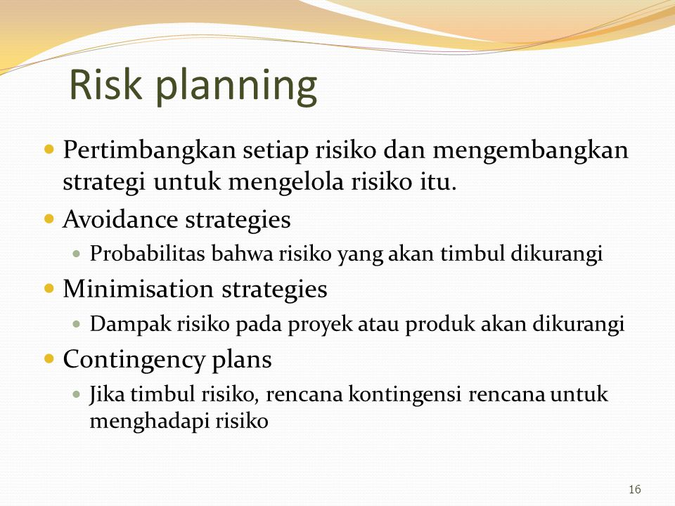 Risk planning Pertimbangkan setiap risiko dan mengembangkan strategi untuk mengelola risiko itu. Avoidance strategies Probabilitas bahwa risiko yang a
