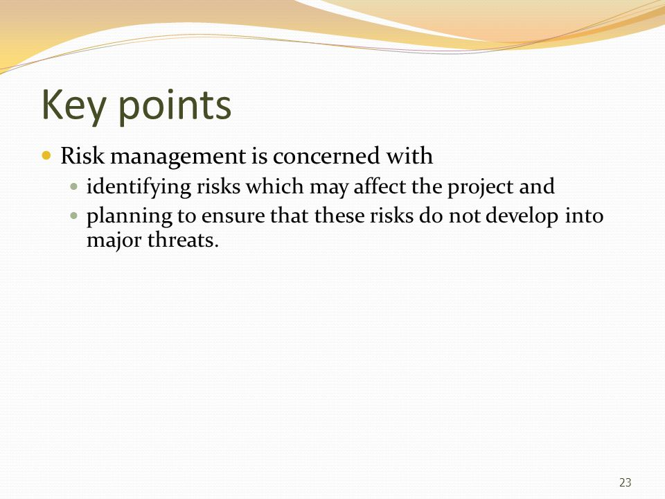 Key points Risk management is concerned with identifying risks which may affect the project and planning to ensure that these risks do not develop into major threats.