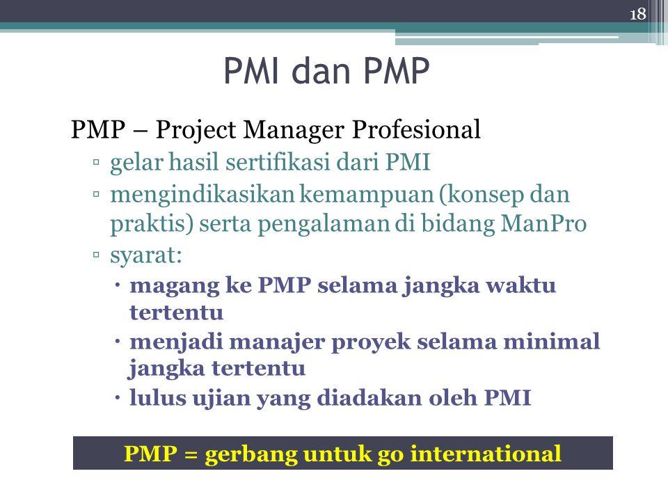 PMI dan PMP PMI – Project Management Institute ▫sebuah organisasi internasional ▫nirlaba ▫terdiri dari praktisi dan akademisi di bidang MANPRO ▫bertuj