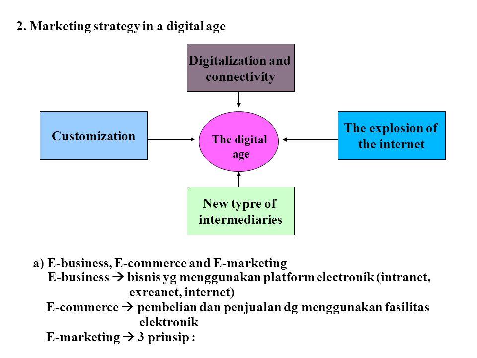 2. Marketing strategy in a digital age a) E-business, E-commerce and E-marketing E-business  bisnis yg menggunakan platform electronik (intranet, exr