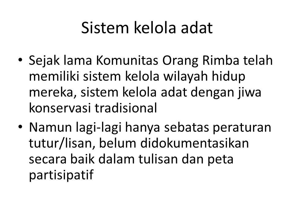 Sistem kelola adat Sejak lama Komunitas Orang Rimba telah memiliki sistem kelola wilayah hidup mereka, sistem kelola adat dengan jiwa konservasi tradisional Namun lagi-lagi hanya sebatas peraturan tutur/lisan, belum didokumentasikan secara baik dalam tulisan dan peta partisipatif