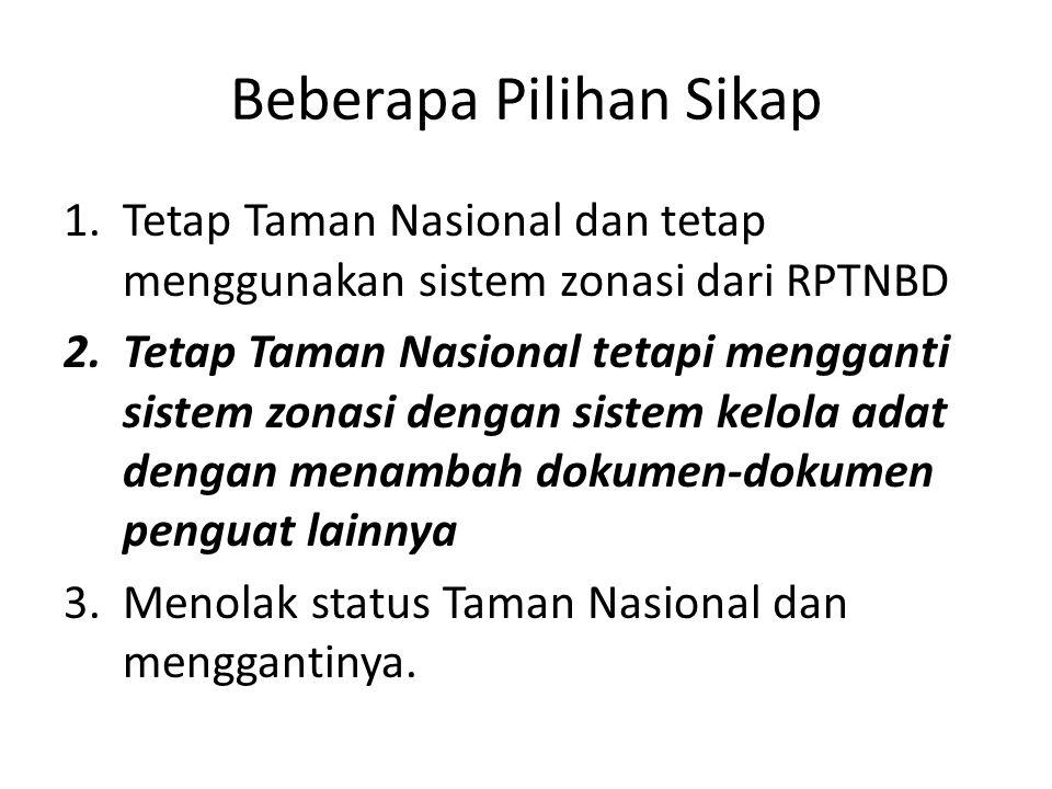 Beberapa Pilihan Sikap 1.Tetap Taman Nasional dan tetap menggunakan sistem zonasi dari RPTNBD 2.Tetap Taman Nasional tetapi mengganti sistem zonasi dengan sistem kelola adat dengan menambah dokumen-dokumen penguat lainnya 3.Menolak status Taman Nasional dan menggantinya.
