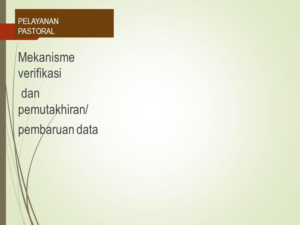 PELAYANAN PASTORAL Mekanisme verifikasi dan pemutakhiran/ pembaruan data