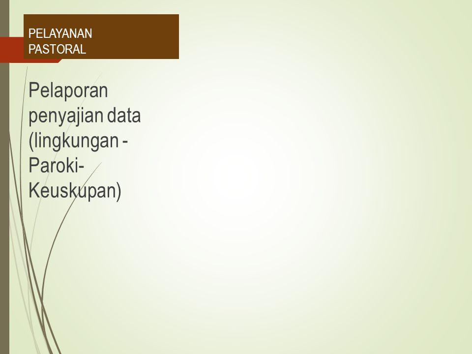 PELAYANAN PASTORAL Pelaporan penyajian data (lingkungan - Paroki- Keuskupan)