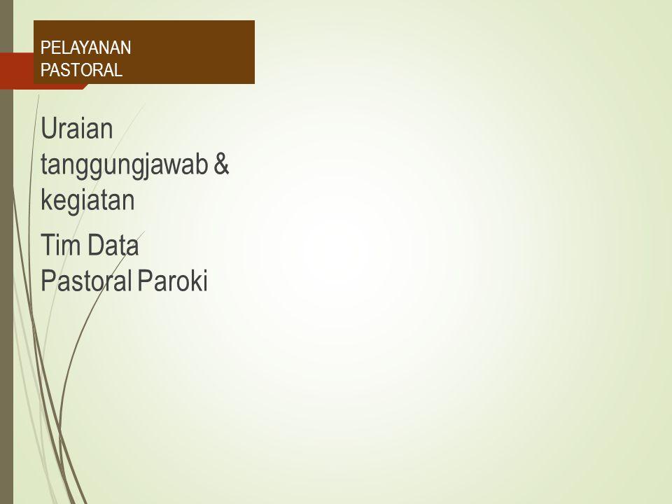 PELAYANAN PASTORAL Uraian tanggungjawab & kegiatan Tim Data Pastoral Paroki