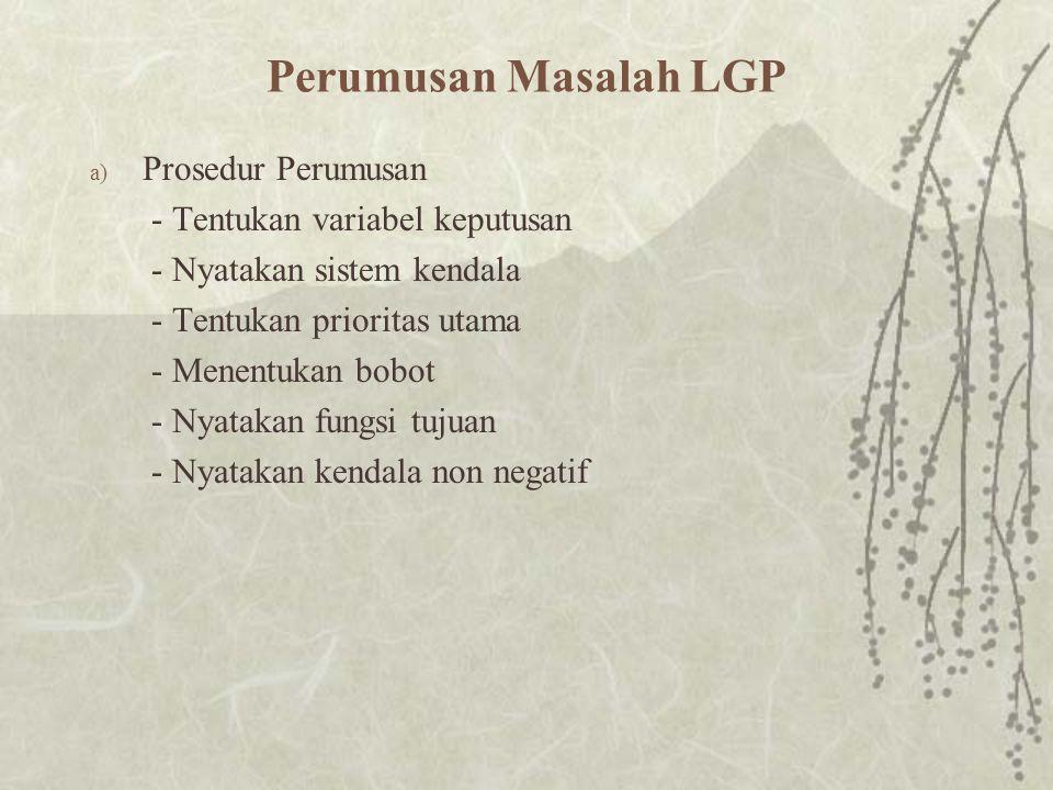 Perumusan Masalah LGP a) Prosedur Perumusan - Tentukan variabel keputusan - Nyatakan sistem kendala - Tentukan prioritas utama - Menentukan bobot - Nyatakan fungsi tujuan - Nyatakan kendala non negatif