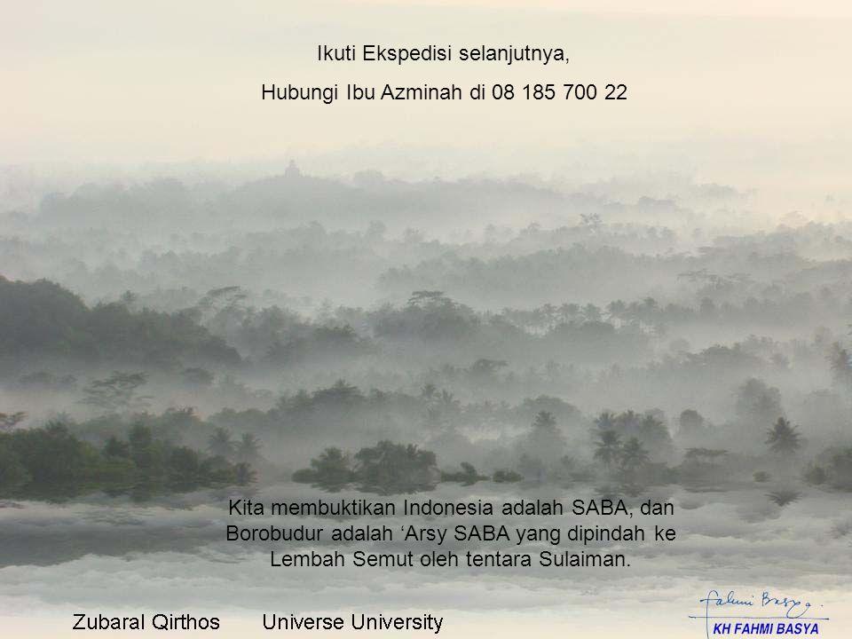 Ikuti Ekspedisi selanjutnya, Hubungi Ibu Azminah di 08 185 700 22 Kita membuktikan Indonesia adalah SABA, dan Borobudur adalah 'Arsy SABA yang dipinda