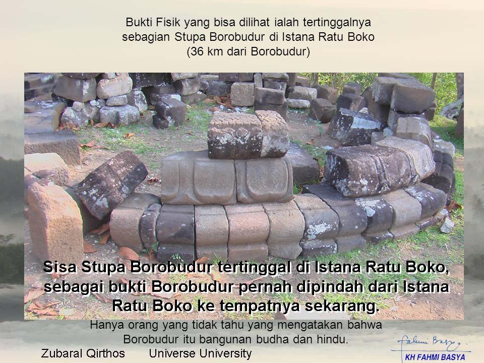 Bukti Fisik yang bisa dilihat ialah tertinggalnya sebagian Stupa Borobudur di Istana Ratu Boko (36 km dari Borobudur) Hanya orang yang tidak tahu yang