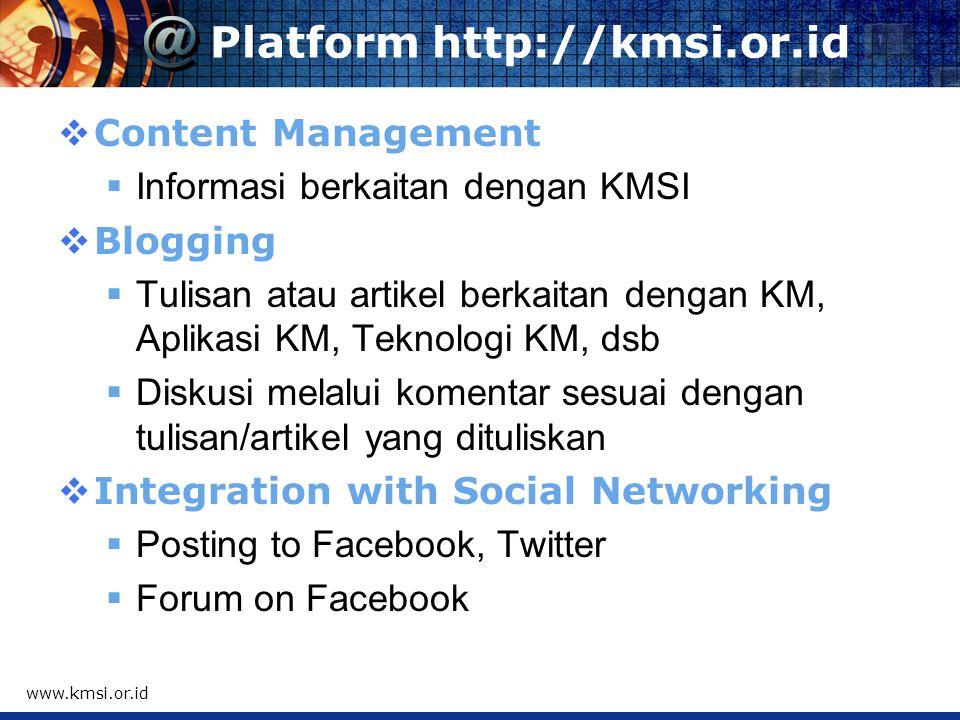 Platform http://kmsi.or.id  Content Management  Informasi berkaitan dengan KMSI  Blogging  Tulisan atau artikel berkaitan dengan KM, Aplikasi KM, Teknologi KM, dsb  Diskusi melalui komentar sesuai dengan tulisan/artikel yang dituliskan  Integration with Social Networking  Posting to Facebook, Twitter  Forum on Facebook www.kmsi.or.id