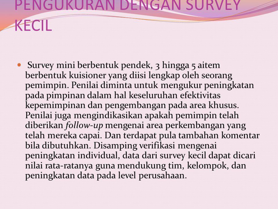 PENGUKURAN DENGAN SURVEY KECIL Survey mini berbentuk pendek, 3 hingga 5 aitem berbentuk kuisioner yang diisi lengkap oleh seorang pemimpin. Penilai di