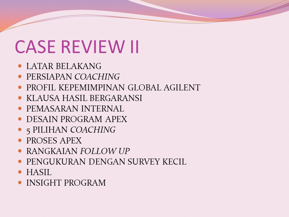 CASE REVIEW II LATAR BELAKANG PERSIAPAN COACHING PROFIL KEPEMIMPINAN GLOBAL AGILENT KLAUSA HASIL BERGARANSI PEMASARAN INTERNAL DESAIN PROGRAM APEX 5 PILIHAN COACHING PROSES APEX RANGKAIAN FOLLOW UP PENGUKURAN DENGAN SURVEY KECIL HASIL INSIGHT PROGRAM