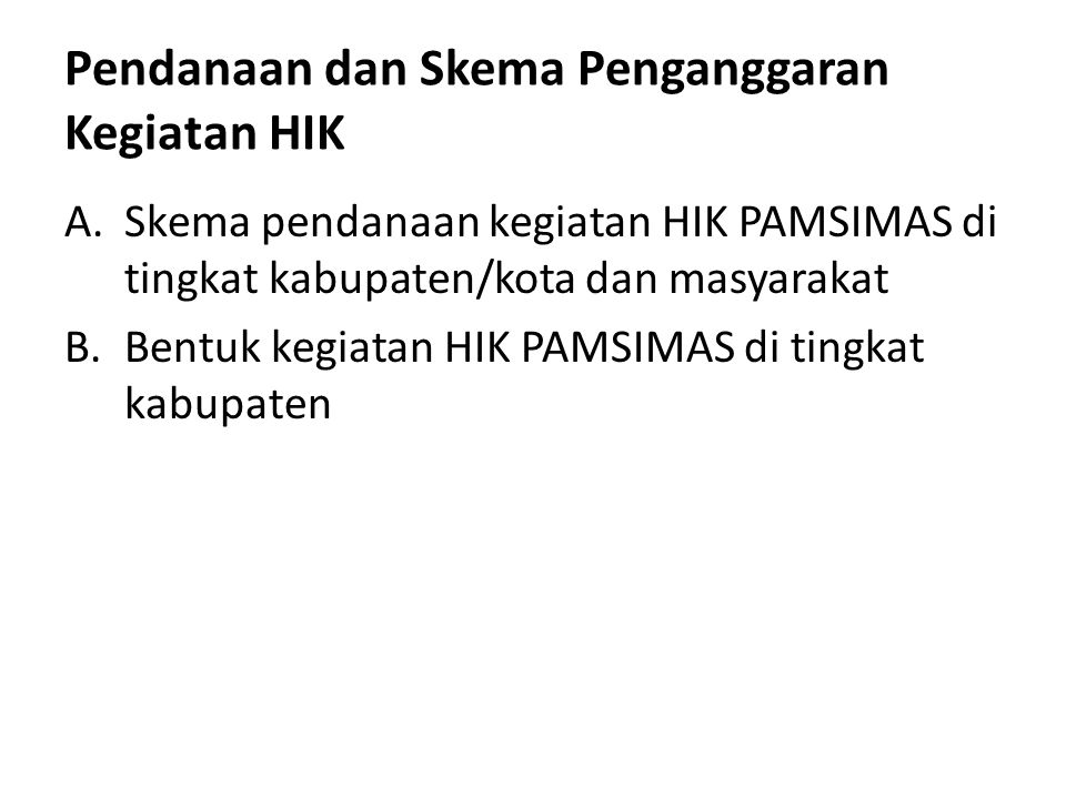 Pendanaan dan Skema Penganggaran Kegiatan HIK A.Skema pendanaan kegiatan HIK PAMSIMAS di tingkat kabupaten/kota dan masyarakat B.Bentuk kegiatan HIK P