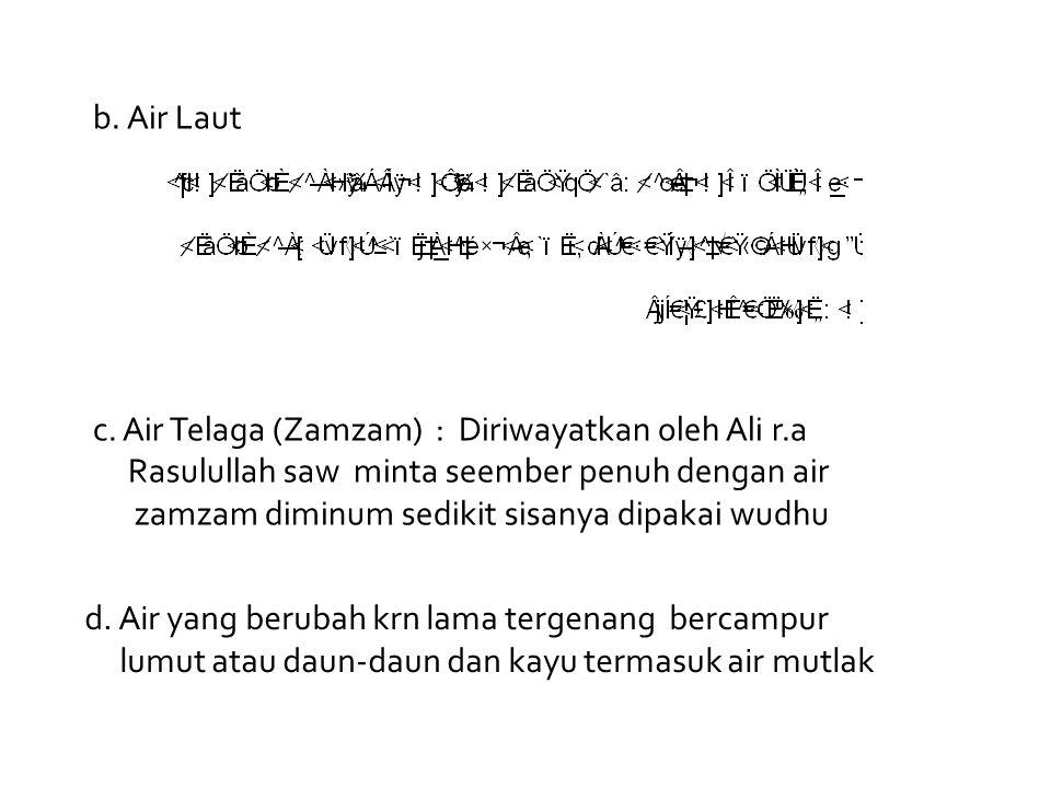 b. Air Laut c. Air Telaga (Zamzam) : Diriwayatkan oleh Ali r.a Rasulullah saw minta seember penuh dengan air zamzam diminum sedikit sisanya dipakai wu