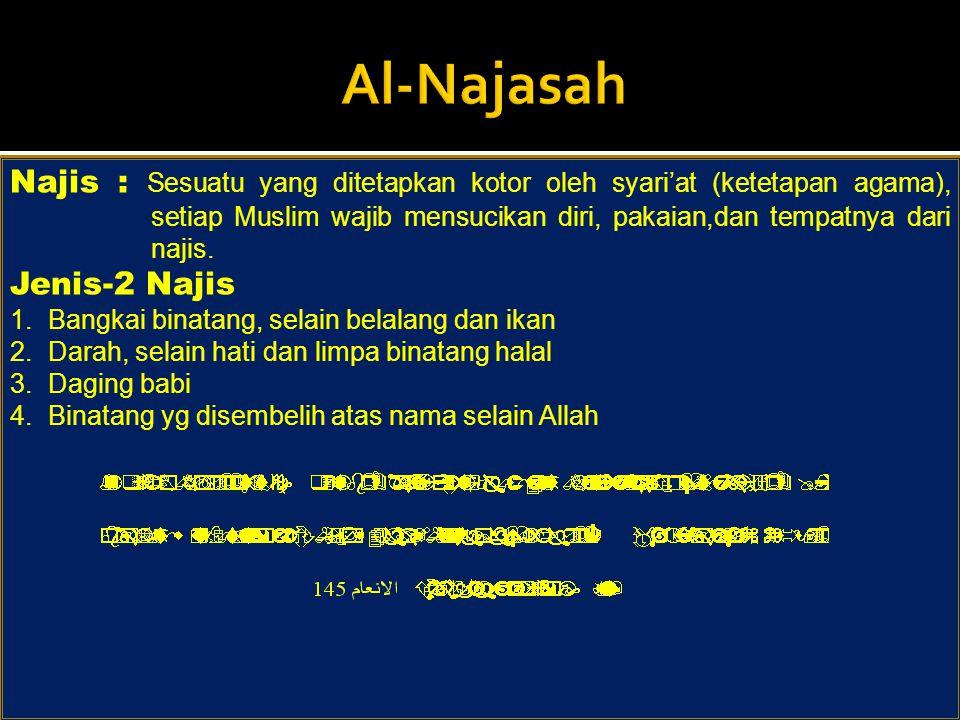 Najis : Sesuatu yang ditetapkan kotor oleh syari'at (ketetapan agama), setiap Muslim wajib mensucikan diri, pakaian,dan tempatnya dari najis. Jenis-2