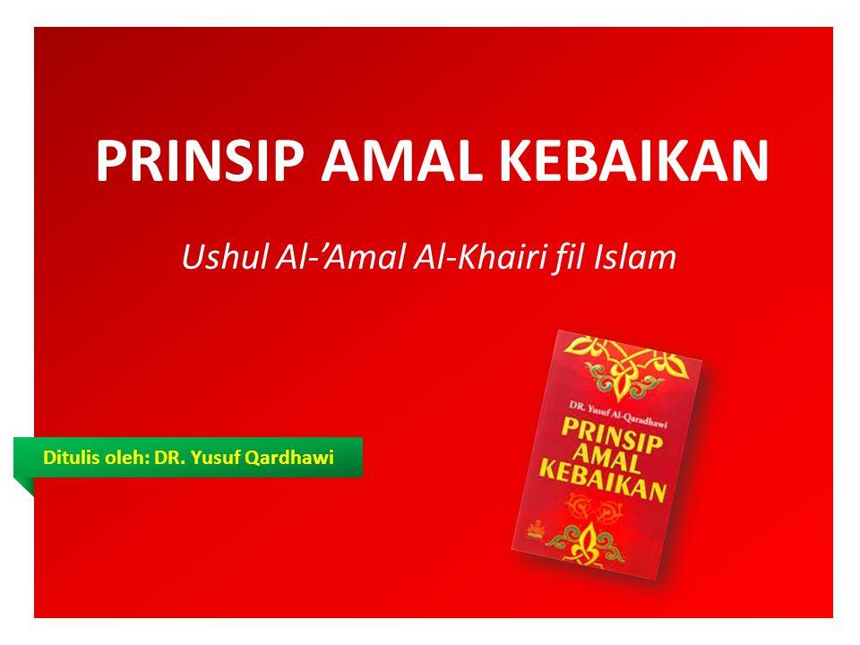 PRINSIP AMAL KEBAIKAN Ushul Al-'Amal Al-Khairi fil Islam Ditulis oleh: DR. Yusuf Qardhawi