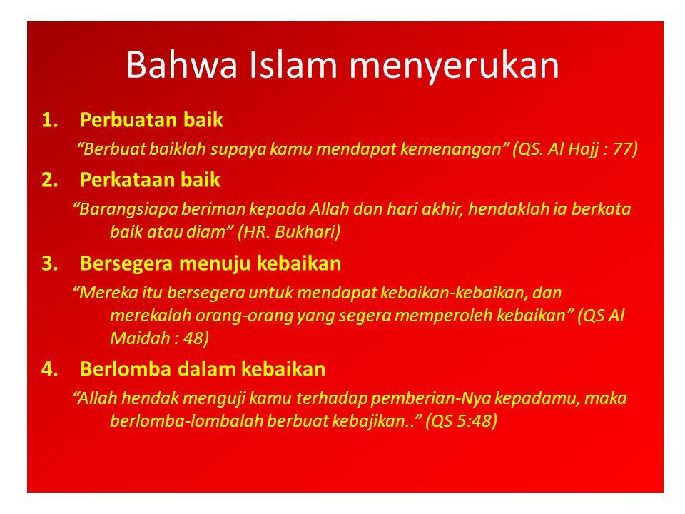 """Bahwa Islam menyerukan 1.Perbuatan baik """"Berbuat baiklah supaya kamu mendapat kemenangan"""" (QS. Al Hajj : 77) 2.Perkataan baik """"Barangsiapa beriman kep"""