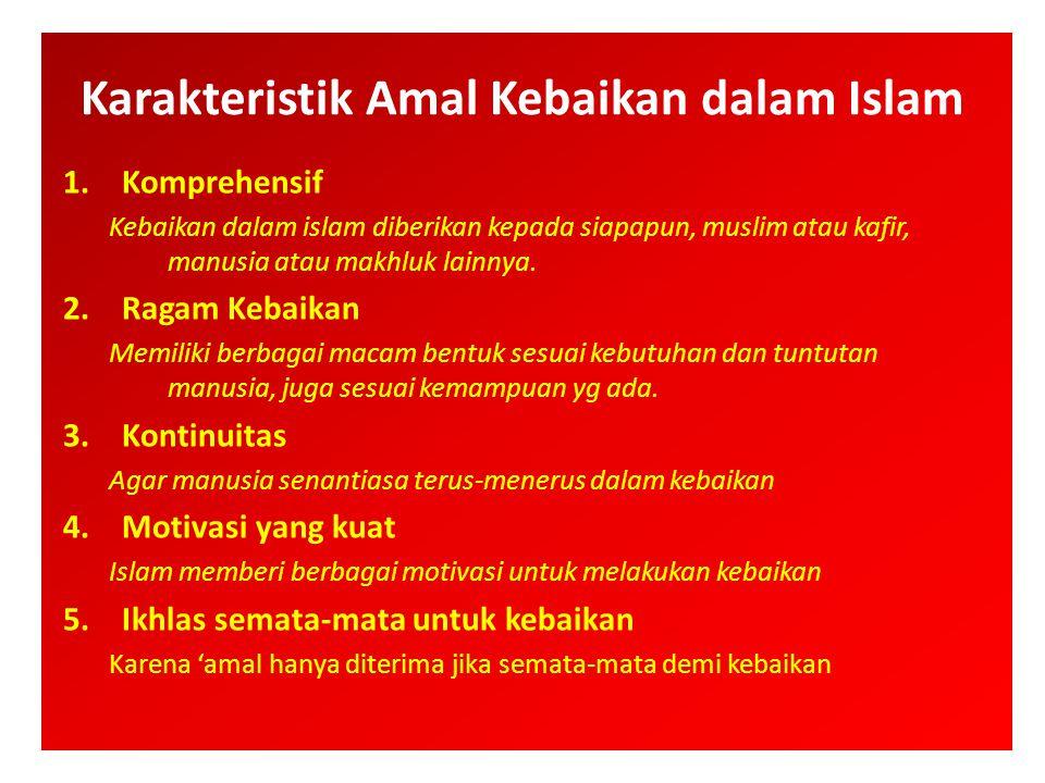 Karakteristik Amal Kebaikan dalam Islam 1.Komprehensif Kebaikan dalam islam diberikan kepada siapapun, muslim atau kafir, manusia atau makhluk lainnya