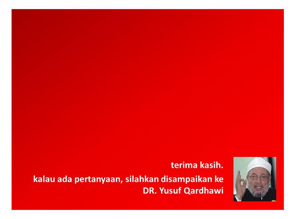 terima kasih. kalau ada pertanyaan, silahkan disampaikan ke DR. Yusuf Qardhawi