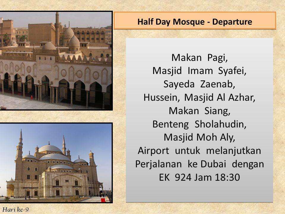 Half Day Mosque - Departure Makan Pagi, Masjid Imam Syafei, Sayeda Zaenab, Hussein, Masjid Al Azhar, Makan Siang, Benteng Sholahudin, Masjid Moh Aly, Airport untuk melanjutkan Perjalanan ke Dubai dengan EK 924 Jam 18:30 Makan Pagi, Masjid Imam Syafei, Sayeda Zaenab, Hussein, Masjid Al Azhar, Makan Siang, Benteng Sholahudin, Masjid Moh Aly, Airport untuk melanjutkan Perjalanan ke Dubai dengan EK 924 Jam 18:30