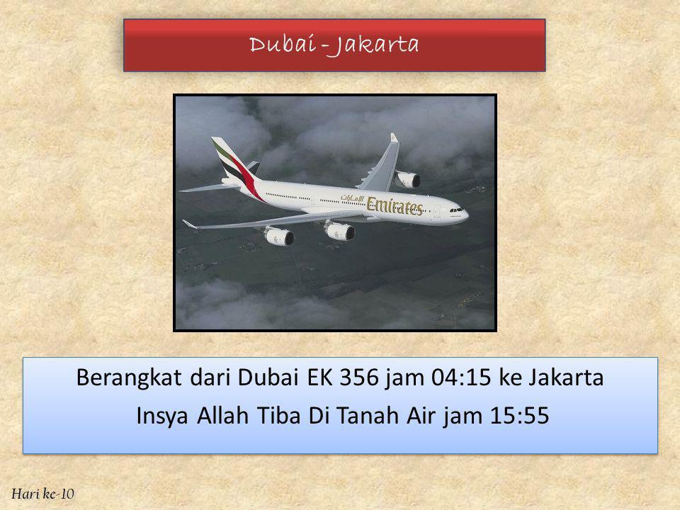 Dubai - Jakarta Berangkat dari Dubai EK 356 jam 04:15 ke Jakarta Insya Allah Tiba Di Tanah Air jam 15:55 Berangkat dari Dubai EK 356 jam 04:15 ke Jakarta Insya Allah Tiba Di Tanah Air jam 15:55