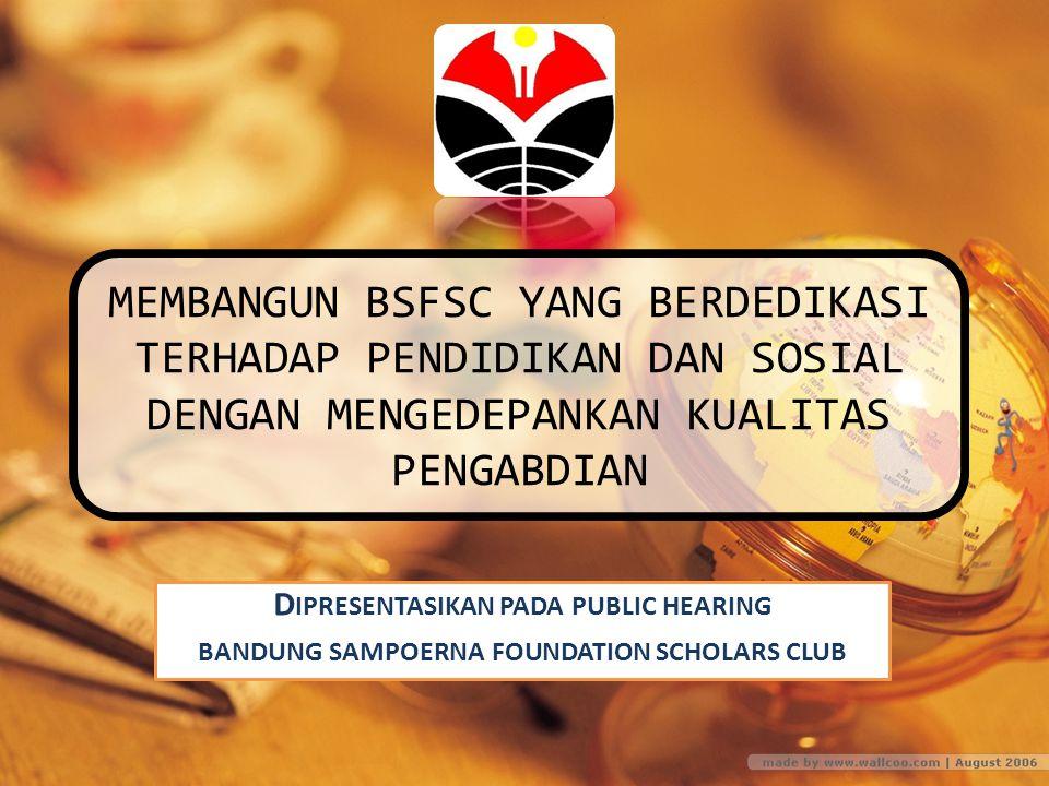 MEMBANGUN BSFSC YANG BERDEDIKASI TERHADAP PENDIDIKAN DAN SOSIAL DENGAN MENGEDEPANKAN KUALITAS PENGABDIAN D IPRESENTASIKAN PADA PUBLIC HEARING BANDUNG SAMPOERNA FOUNDATION SCHOLARS CLUB