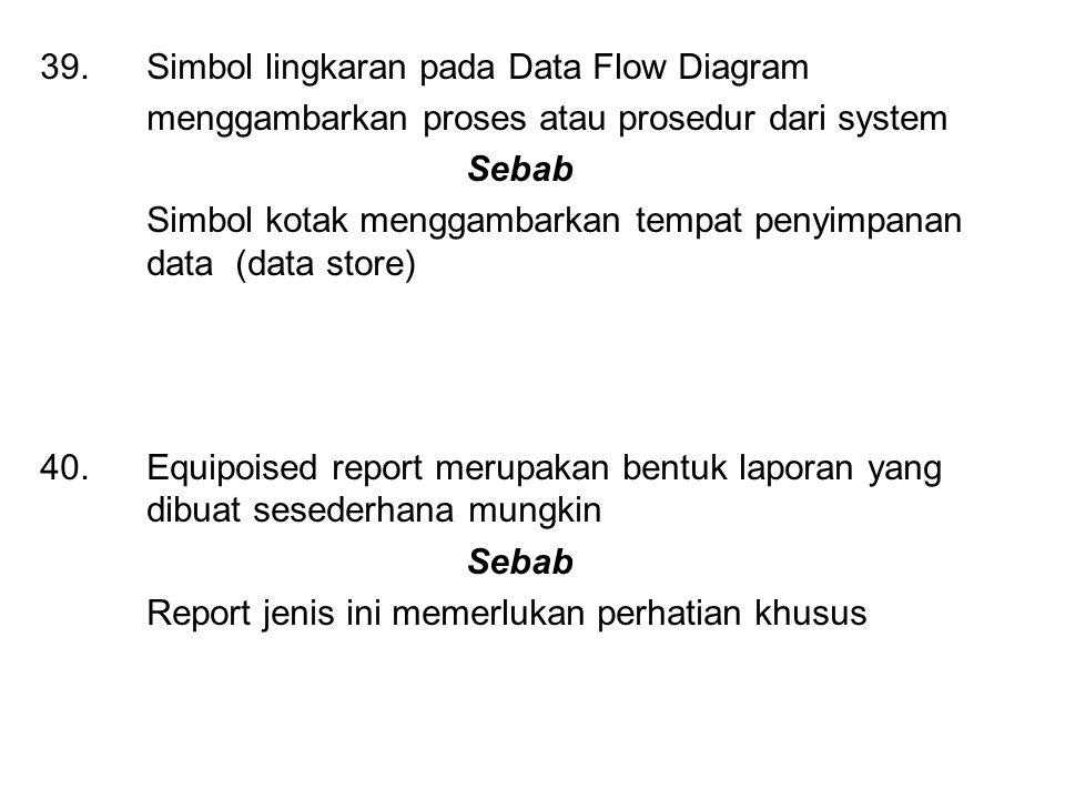 39. Simbol lingkaran pada Data Flow Diagram menggambarkan proses atau prosedur dari system Sebab Simbol kotak menggambarkan tempat penyimpanan data (d