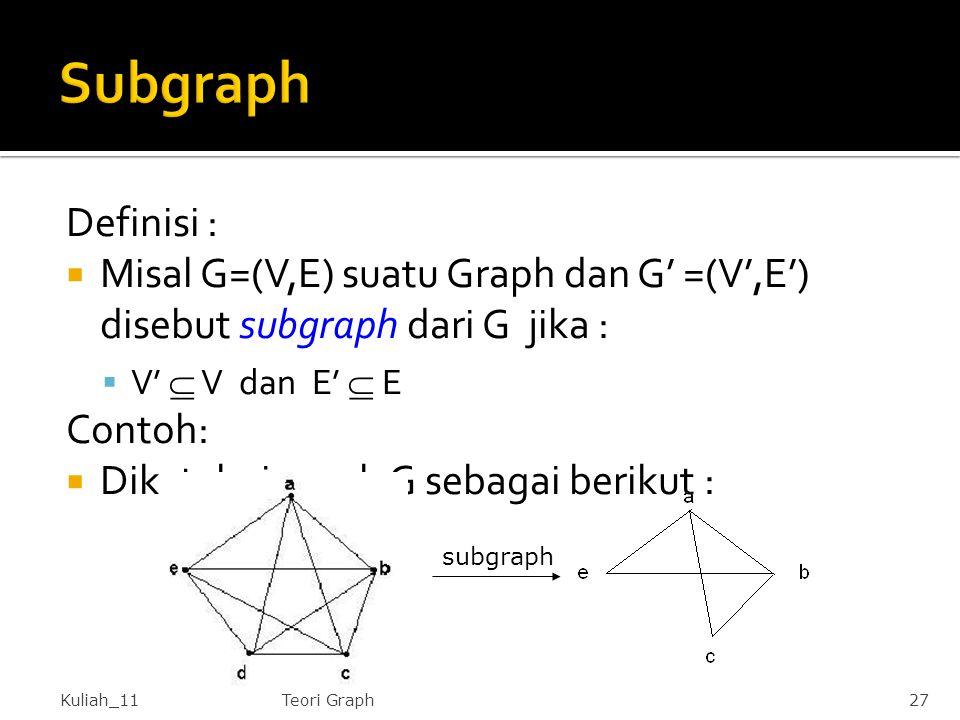 Definisi :  Misal G=(V,E) suatu Graph dan G' =(V',E') disebut subgraph dari G jika :  V'  V dan E'  E Contoh:  Diketahui graph G sebagai berikut