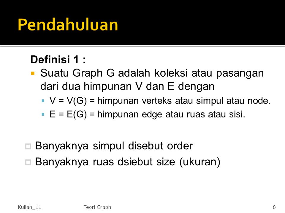 Definisi 1 :  Suatu Graph G adalah koleksi atau pasangan dari dua himpunan V dan E dengan  V = V(G) = himpunan verteks atau simpul atau node.  E =