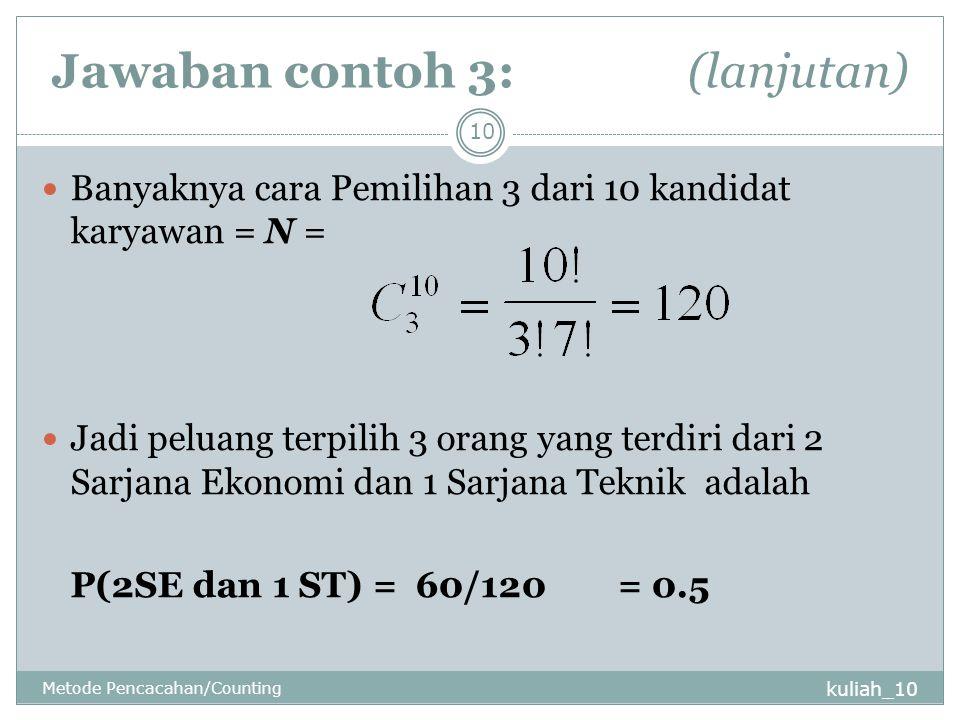 Jawaban contoh 3: (lanjutan) kuliah_10 Metode Pencacahan/Counting 10 Banyaknya cara Pemilihan 3 dari 10 kandidat karyawan = N = Jadi peluang terpilih 3 orang yang terdiri dari 2 Sarjana Ekonomi dan 1 Sarjana Teknik adalah P(2SE dan 1 ST) = 60/120= 0.5