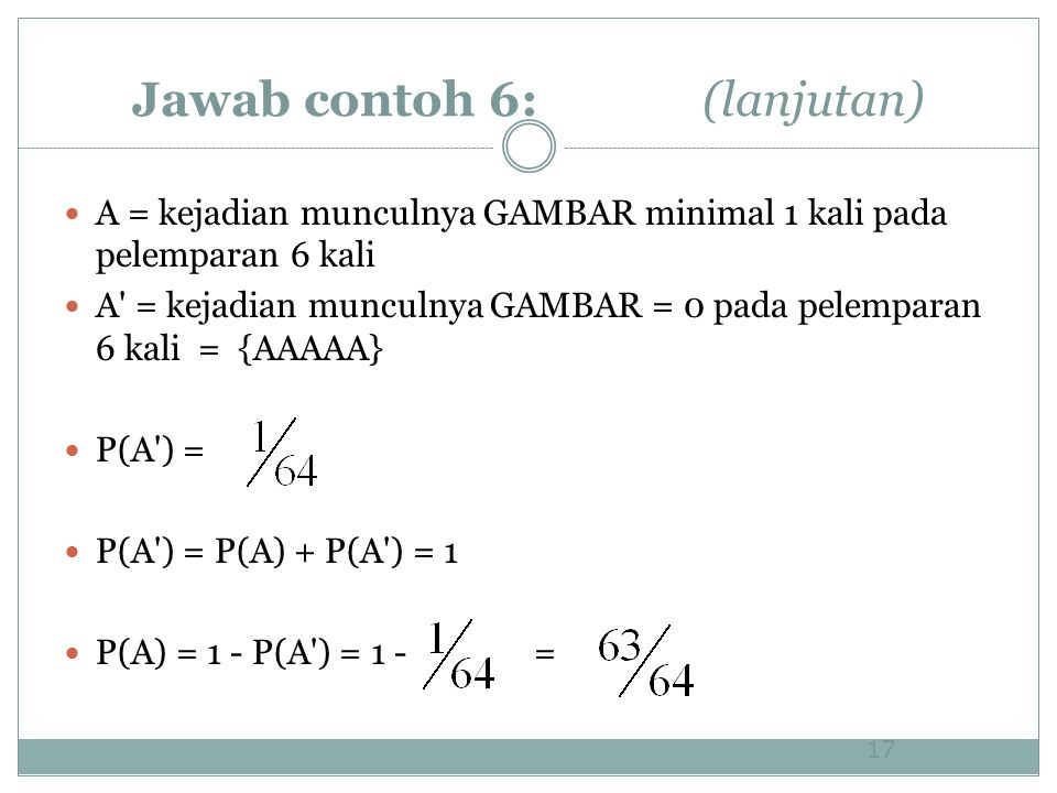 Jawab contoh 6: (lanjutan) A = kejadian munculnya GAMBAR minimal 1 kali pada pelemparan 6 kali A = kejadian munculnya GAMBAR = 0 pada pelemparan 6 kali = {AAAAA} P(A ) = P(A ) = P(A) + P(A ) = 1 P(A) = 1 - P(A ) = 1 - = 17