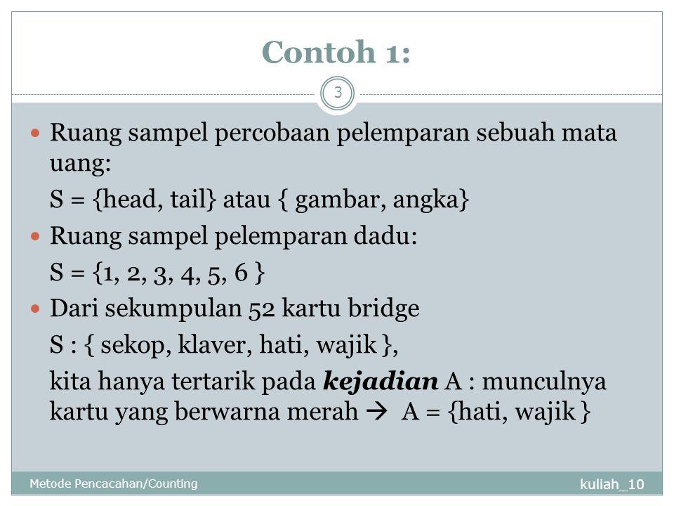 Contoh 1: kuliah_10 Metode Pencacahan/Counting 3 Ruang sampel percobaan pelemparan sebuah mata uang: S = {head, tail} atau { gambar, angka} Ruang sampel pelemparan dadu: S = {1, 2, 3, 4, 5, 6 } Dari sekumpulan 52 kartu bridge S : { sekop, klaver, hati, wajik }, kita hanya tertarik pada kejadian A : munculnya kartu yang berwarna merah  A = {hati, wajik }