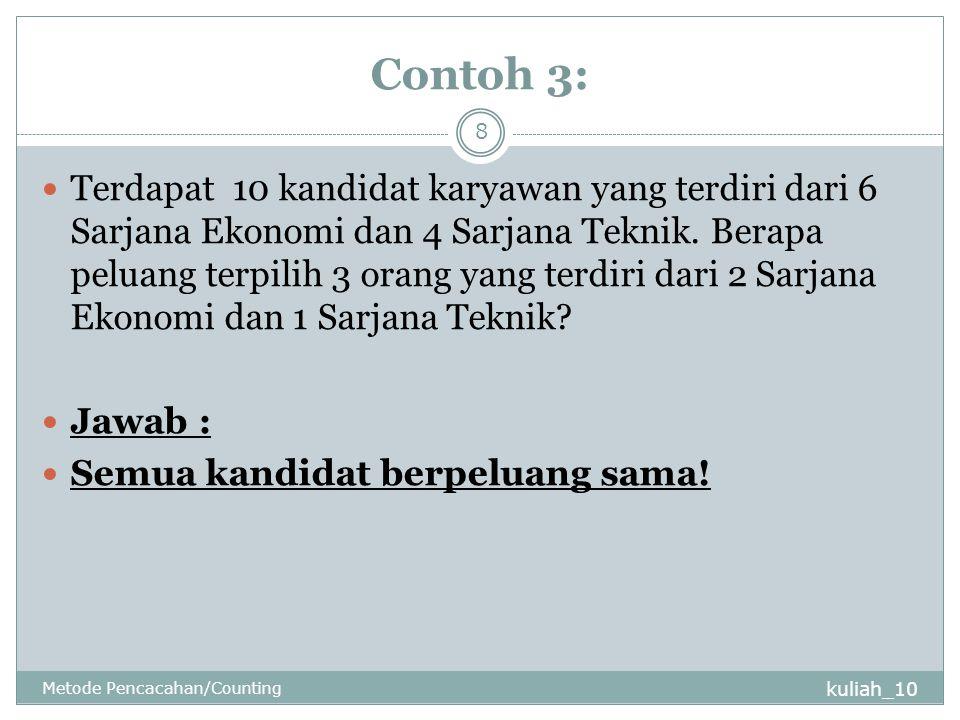 Contoh 3: kuliah_10 Metode Pencacahan/Counting 8 Terdapat 10 kandidat karyawan yang terdiri dari 6 Sarjana Ekonomi dan 4 Sarjana Teknik. Berapa peluan
